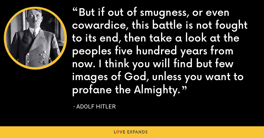 But if out of smugness, or even cowardice, this battle is not fought to its end, then take a look at the peoples five hundred years from now. I think you will find but few images of God, unless you want to profane the Almighty. - Adolf Hitler