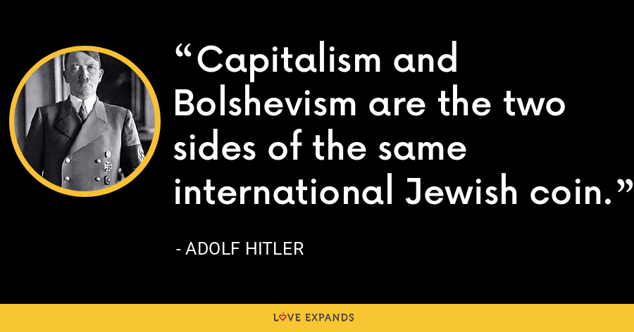 Capitalism and Bolshevism are the two sides of the same international Jewish coin. - Adolf Hitler
