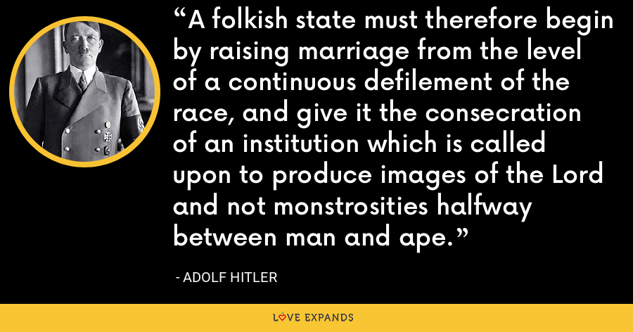 A folkish state must therefore begin by raising marriage from the level of a continuous defilement of the race, and give it the consecration of an institution which is called upon to produce images of the Lord and not monstrosities halfway between man and ape. - Adolf Hitler