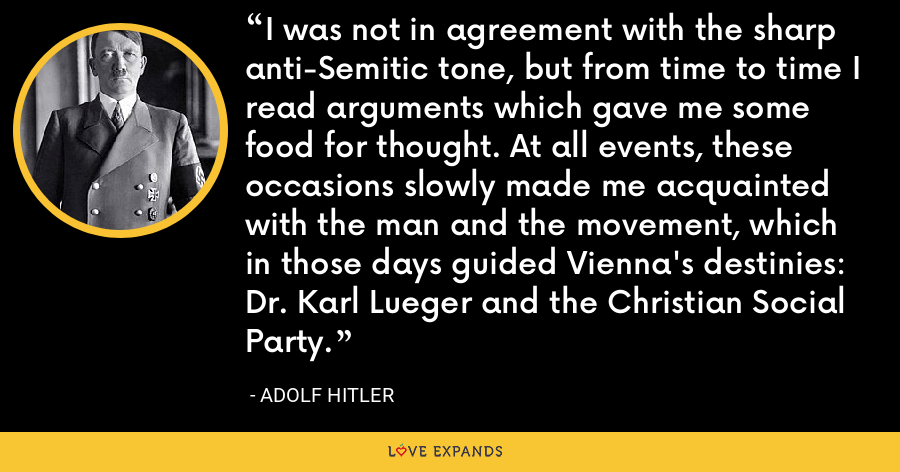 I was not in agreement with the sharp anti-Semitic tone, but from time to time I read arguments which gave me some food for thought. At all events, these occasions slowly made me acquainted with the man and the movement, which in those days guided Vienna's destinies: Dr. Karl Lueger and the Christian Social Party. - Adolf Hitler