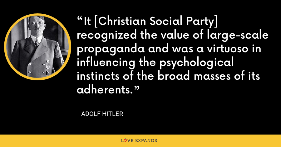 It [Christian Social Party] recognized the value of large-scale propaganda and was a virtuoso in influencing the psychological instincts of the broad masses of its adherents. - Adolf Hitler