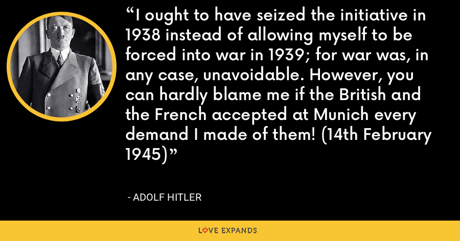 I ought to have seized the initiative in 1938 instead of allowing myself to be forced into war in 1939; for war was, in any case, unavoidable. However, you can hardly blame me if the British and the French accepted at Munich every demand I made of them! (14th February 1945) - Adolf Hitler