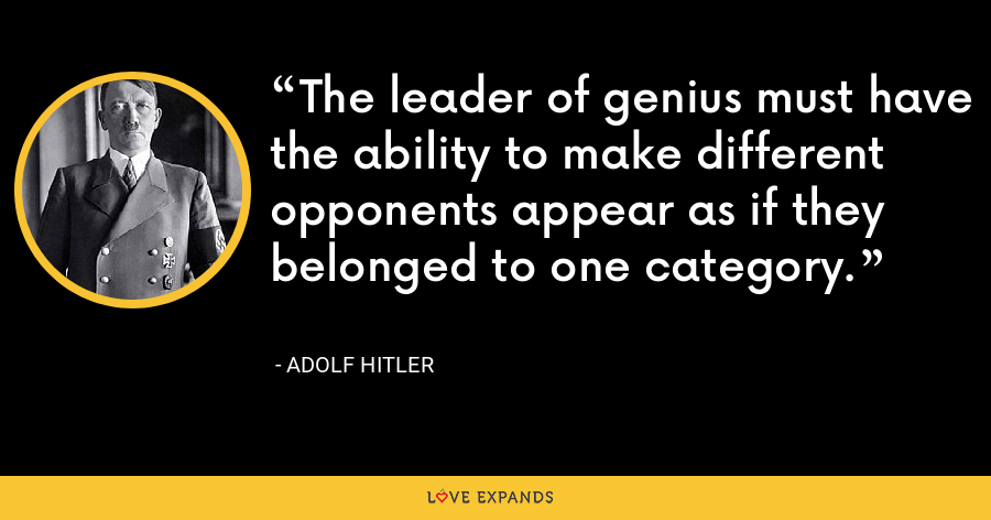 The leader of genius must have the ability to make different opponents appear as if they belonged to one category. - Adolf Hitler