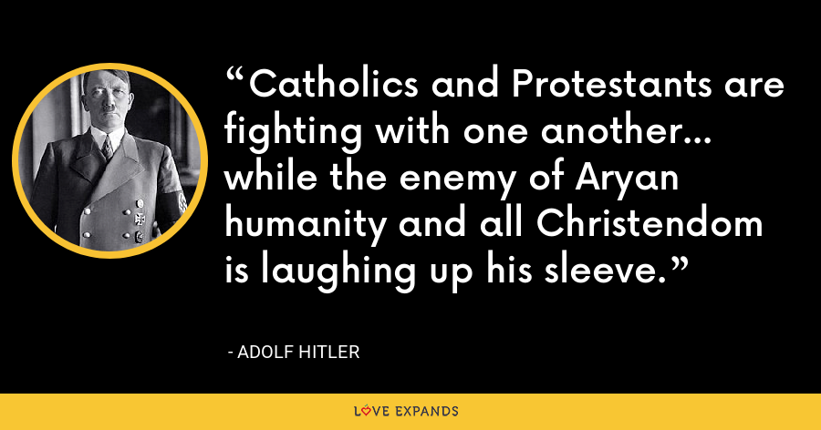 Catholics and Protestants are fighting with one another... while the enemy of Aryan humanity and all Christendom is laughing up his sleeve. - Adolf Hitler
