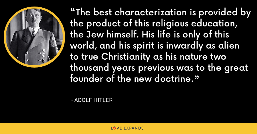 The best characterization is provided by the product of this religious education, the Jew himself. His life is only of this world, and his spirit is inwardly as alien to true Christianity as his nature two thousand years previous was to the great founder of the new doctrine. - Adolf Hitler