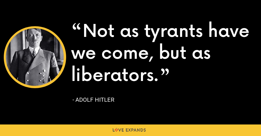 Not as tyrants have we come, but as liberators. - Adolf Hitler