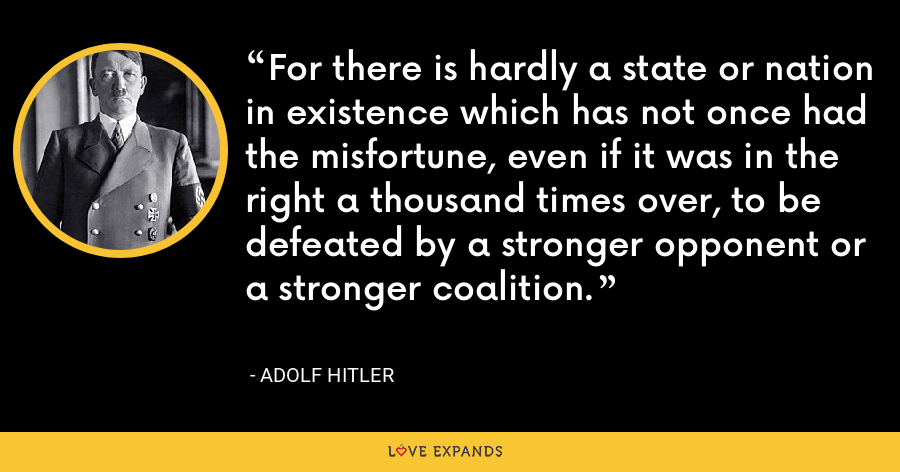 For there is hardly a state or nation in existence which has not once had the misfortune, even if it was in the right a thousand times over, to be defeated by a stronger opponent or a stronger coalition. - Adolf Hitler