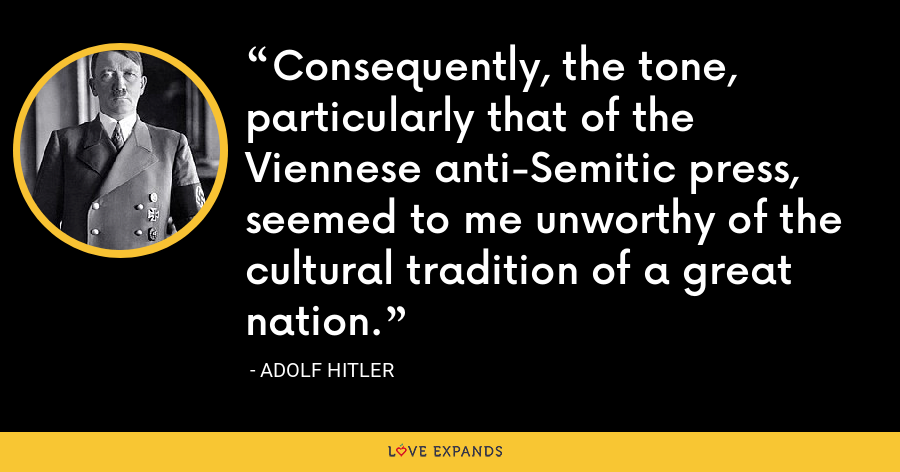 Consequently, the tone, particularly that of the Viennese anti-Semitic press, seemed to me unworthy of the cultural tradition of a great nation. - Adolf Hitler