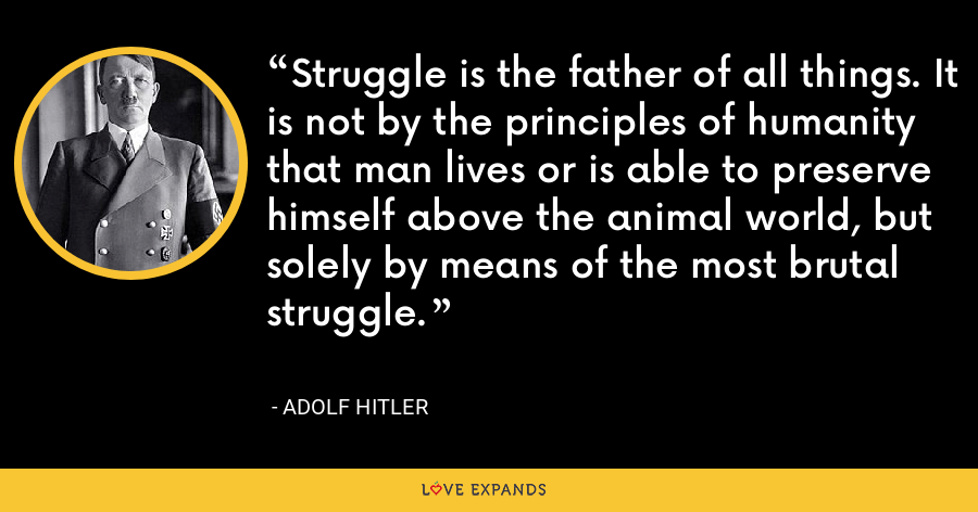 Struggle is the father of all things. It is not by the principles of humanity that man lives or is able to preserve himself above the animal world, but solely by means of the most brutal struggle. - Adolf Hitler