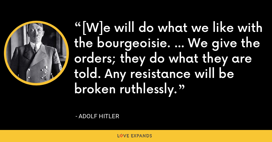 [W]e will do what we like with the bourgeoisie. ... We give the orders; they do what they are told. Any resistance will be broken ruthlessly. - Adolf Hitler