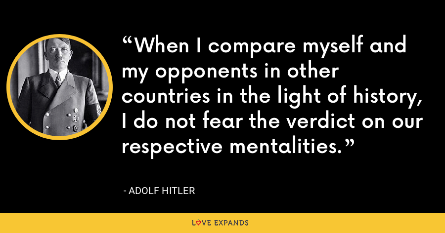 When I compare myself and my opponents in other countries in the light of history, I do not fear the verdict on our respective mentalities. - Adolf Hitler