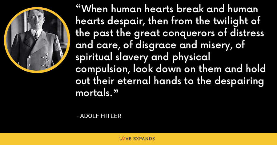 When human hearts break and human hearts despair, then from the twilight of the past the great conquerors of distress and care, of disgrace and misery, of spiritual slavery and physical compulsion, look down on them and hold out their eternal hands to the despairing mortals. - Adolf Hitler