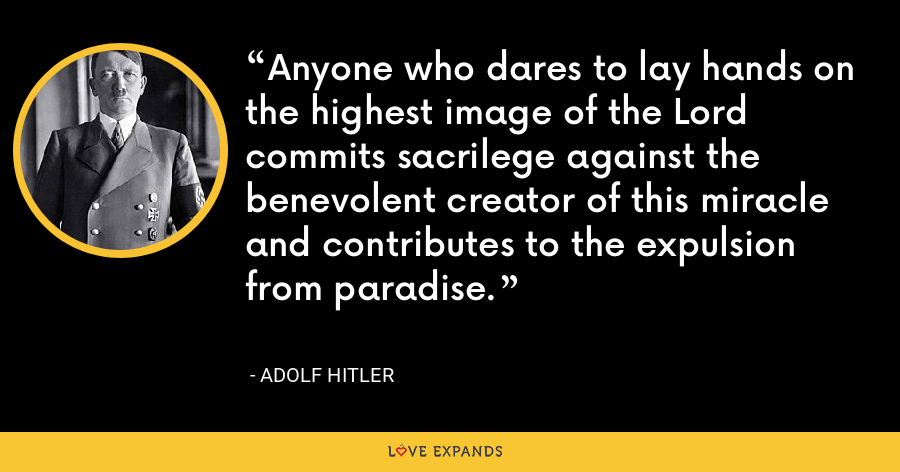Anyone who dares to lay hands on the highest image of the Lord commits sacrilege against the benevolent creator of this miracle and contributes to the expulsion from paradise. - Adolf Hitler
