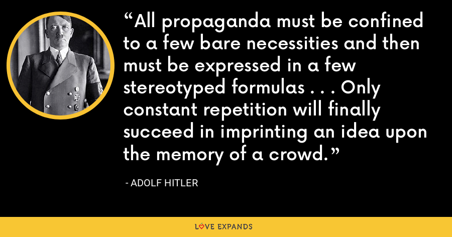 All propaganda must be confined to a few bare necessities and then must be expressed in a few stereotyped formulas . . . Only constant repetition will finally succeed in imprinting an idea upon the memory of a crowd. - Adolf Hitler