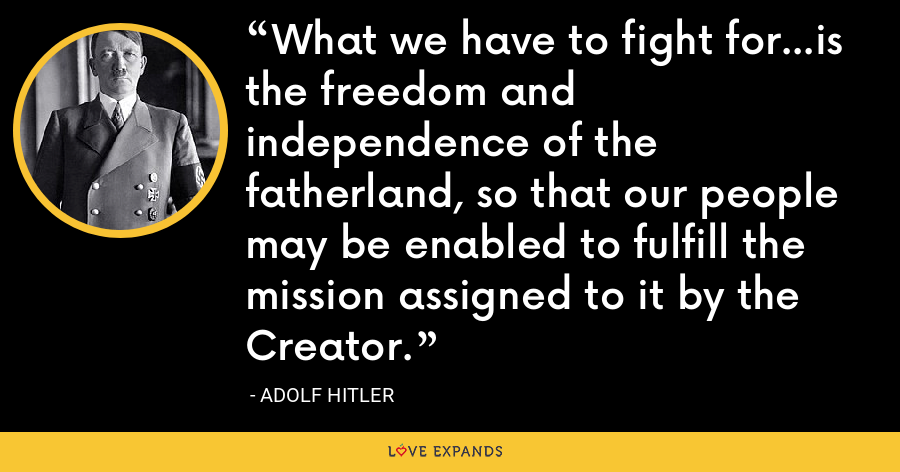 What we have to fight for...is the freedom and independence of the fatherland, so that our people may be enabled to fulfill the mission assigned to it by the Creator. - Adolf Hitler