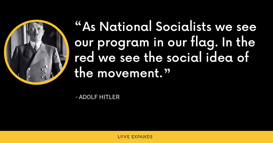 As National Socialists we see our program in our flag. In the red we see the social idea of the movement. - Adolf Hitler