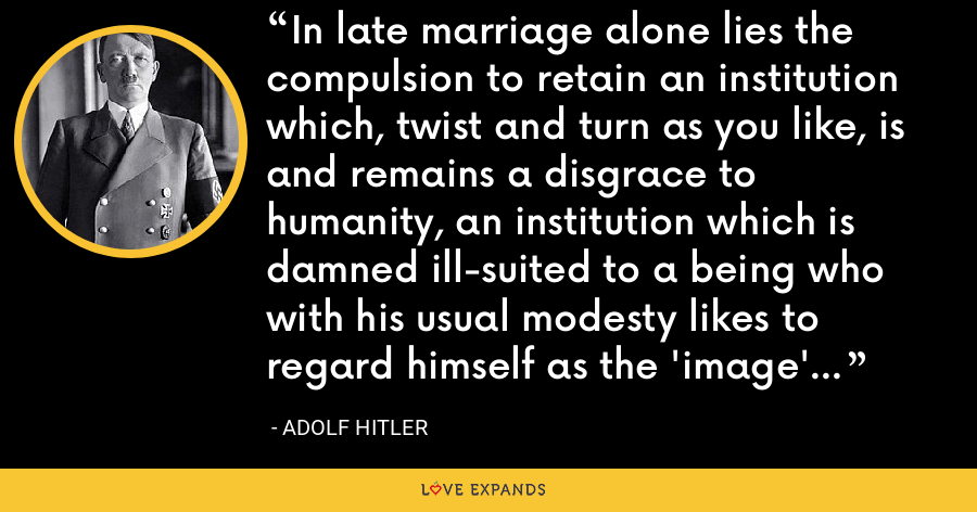 In late marriage alone lies the compulsion to retain an institution which, twist and turn as you like, is and remains a disgrace to humanity, an institution which is damned ill-suited to a being who with his usual modesty likes to regard himself as the 'image' of God. - Adolf Hitler