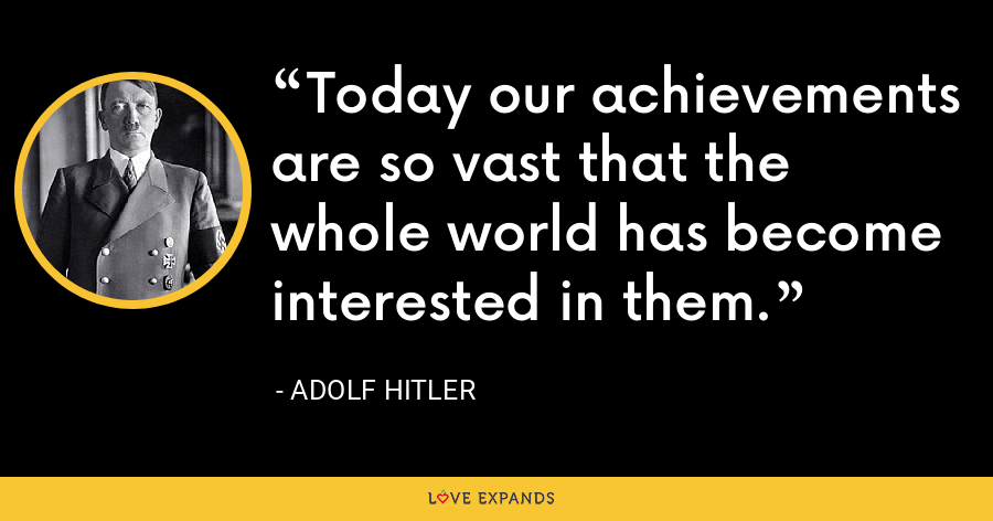 Today our achievements are so vast that the whole world has become interested in them. - Adolf Hitler
