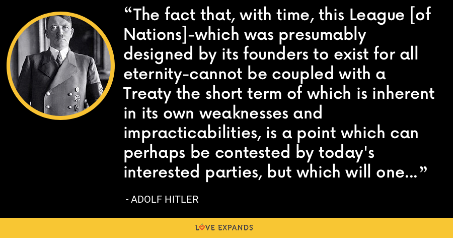 The fact that, with time, this League [of Nations]-which was presumably designed by its founders to exist for all eternity-cannot be coupled with a Treaty the short term of which is inherent in its own weaknesses and impracticabilities, is a point which can perhaps be contested by today's interested parties, but which will one day be deemed a matter of course in history. - Adolf Hitler