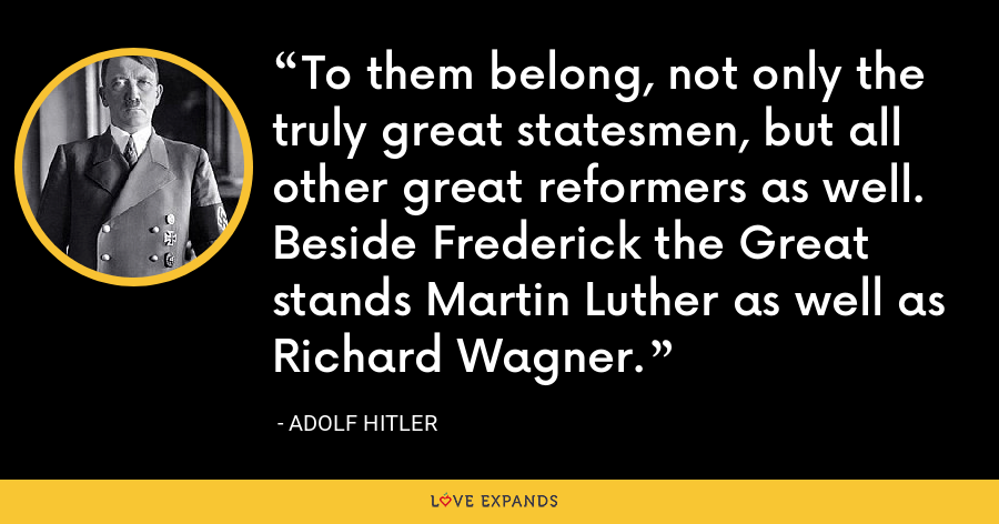 To them belong, not only the truly great statesmen, but all other great reformers as well. Beside Frederick the Great stands Martin Luther as well as Richard Wagner. - Adolf Hitler