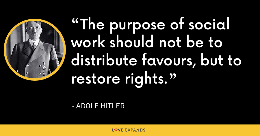 The purpose of social work should not be to distribute favours, but to restore rights. - Adolf Hitler