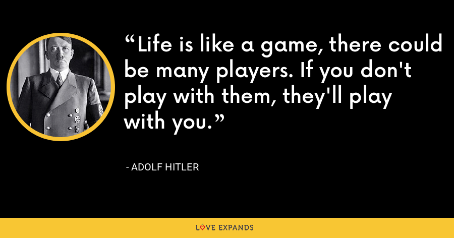 Life is like a game, there could be many players. If you don't play with them, they'll play with you. - Adolf Hitler