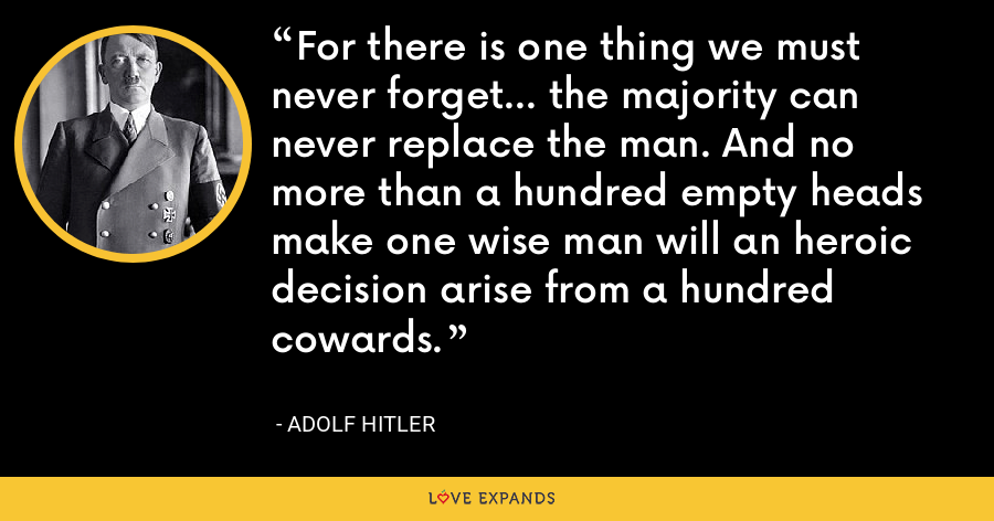 For there is one thing we must never forget... the majority can never replace the man. And no more than a hundred empty heads make one wise man will an heroic decision arise from a hundred cowards. - Adolf Hitler