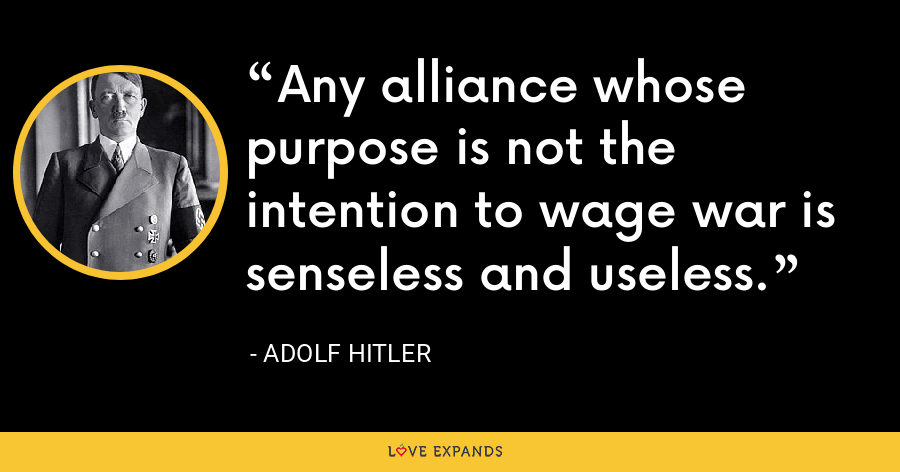Any alliance whose purpose is not the intention to wage war is senseless and useless. - Adolf Hitler