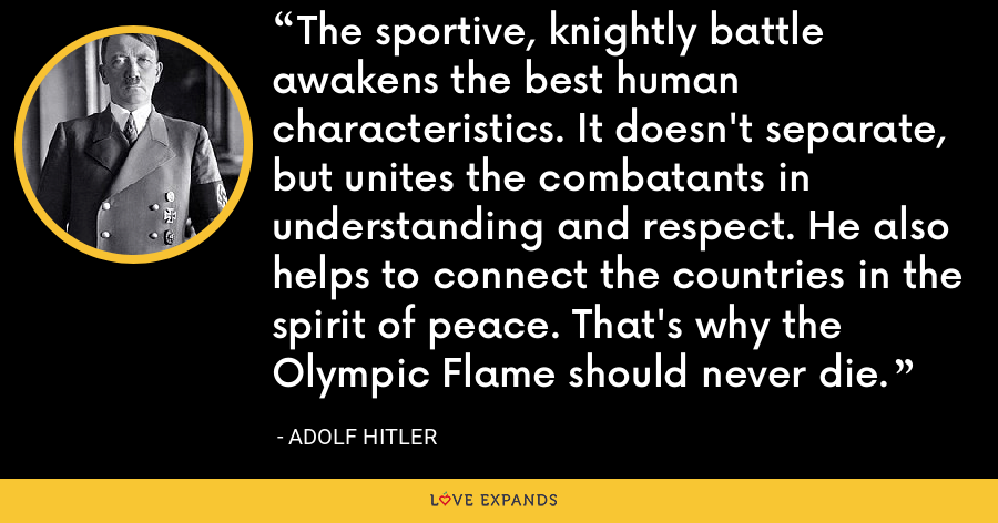 The sportive, knightly battle awakens the best human characteristics. It doesn't separate, but unites the combatants in understanding and respect. He also helps to connect the countries in the spirit of peace. That's why the Olympic Flame should never die. - Adolf Hitler