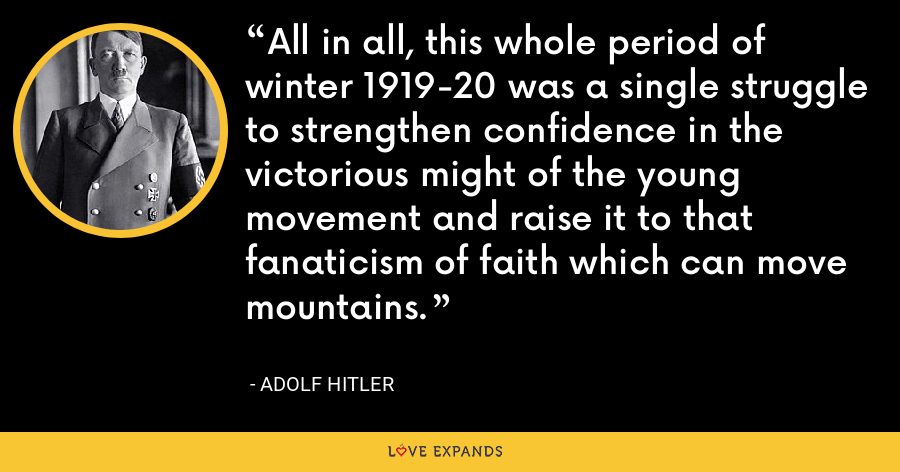 All in all, this whole period of winter 1919-20 was a single struggle to strengthen confidence in the victorious might of the young movement and raise it to that fanaticism of faith which can move mountains. - Adolf Hitler