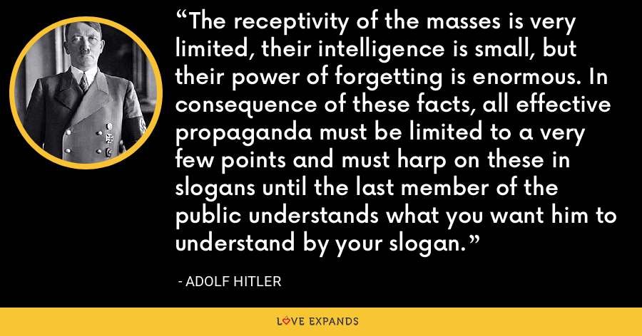 The receptivity of the masses is very limited, their intelligence is small, but their power of forgetting is enormous. In consequence of these facts, all effective propaganda must be limited to a very few points and must harp on these in slogans until the last member of the public understands what you want him to understand by your slogan. - Adolf Hitler