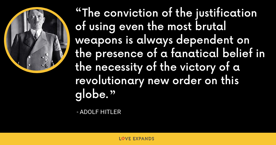 The conviction of the justification of using even the most brutal weapons is always dependent on the presence of a fanatical belief in the necessity of the victory of a revolutionary new order on this globe. - Adolf Hitler