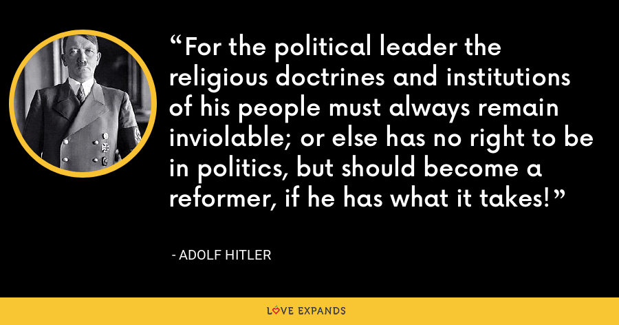 For the political leader the religious doctrines and institutions of his people must always remain inviolable; or else has no right to be in politics, but should become a reformer, if he has what it takes! - Adolf Hitler