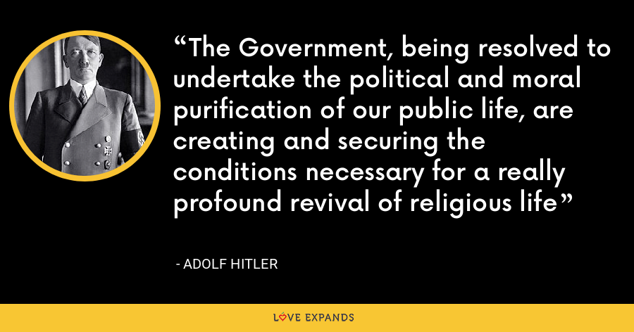 The Government, being resolved to undertake the political and moral purification of our public life, are creating and securing the conditions necessary for a really profound revival of religious life - Adolf Hitler