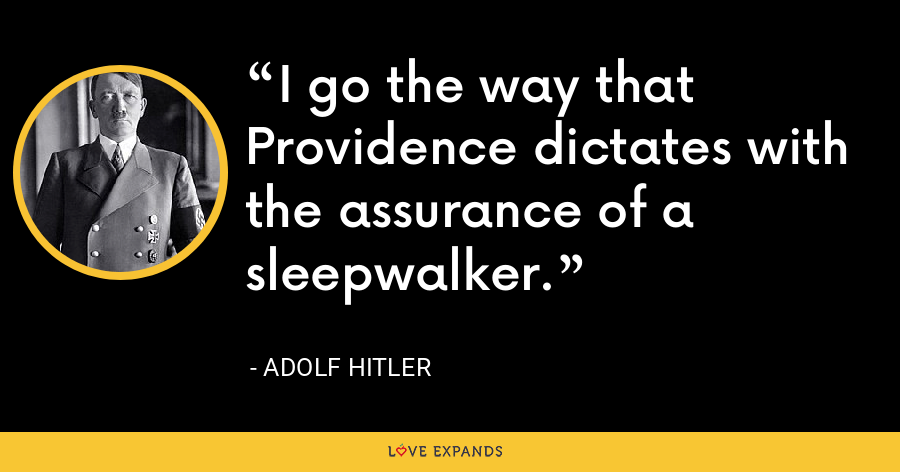 I go the way that Providence dictates with the assurance of a sleepwalker. - Adolf Hitler
