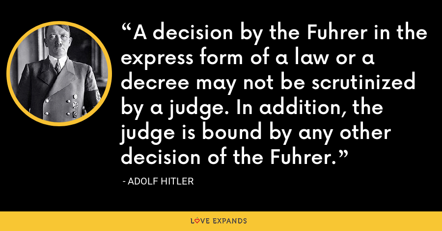 A decision by the Fuhrer in the express form of a law or a decree may not be scrutinized by a judge. In addition, the judge is bound by any other decision of the Fuhrer. - Adolf Hitler