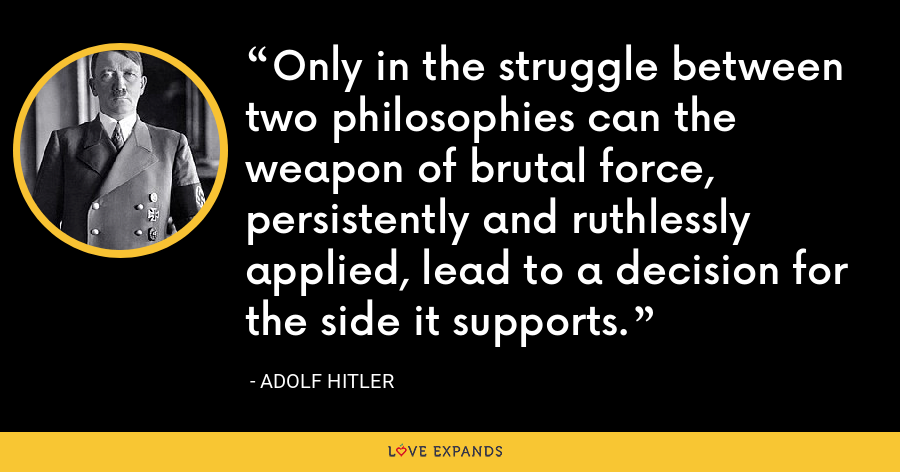 Only in the struggle between two philosophies can the weapon of brutal force, persistently and ruthlessly applied, lead to a decision for the side it supports. - Adolf Hitler