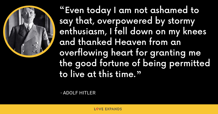 Even today I am not ashamed to say that, overpowered by stormy enthusiasm, I fell down on my knees and thanked Heaven from an overflowing heart for granting me the good fortune of being permitted to live at this time. - Adolf Hitler