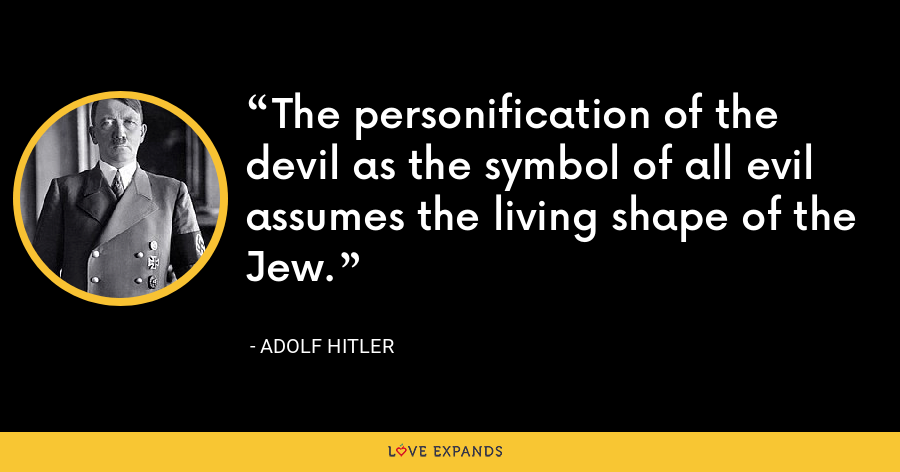 The personification of the devil as the symbol of all evilassumes the living shape of the Jew. - Adolf Hitler