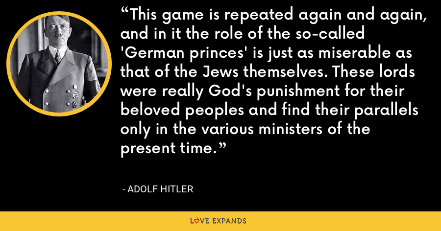 This game is repeated again and again, and in it the role of the so-called 'German princes' is just as miserable as that of the Jews themselves. These lords were really God's punishment for their beloved peoples and find their parallels only in the various ministers of the present time. - Adolf Hitler