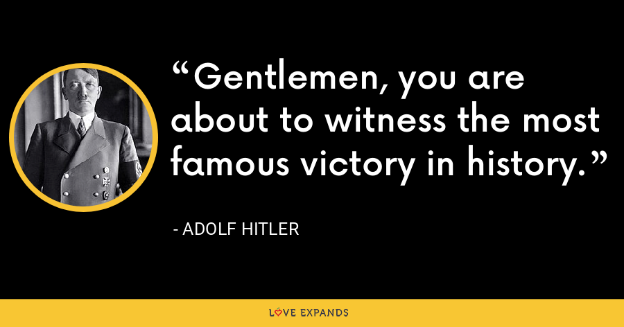 Gentlemen, you are about to witness the most famous victory in history. - Adolf Hitler