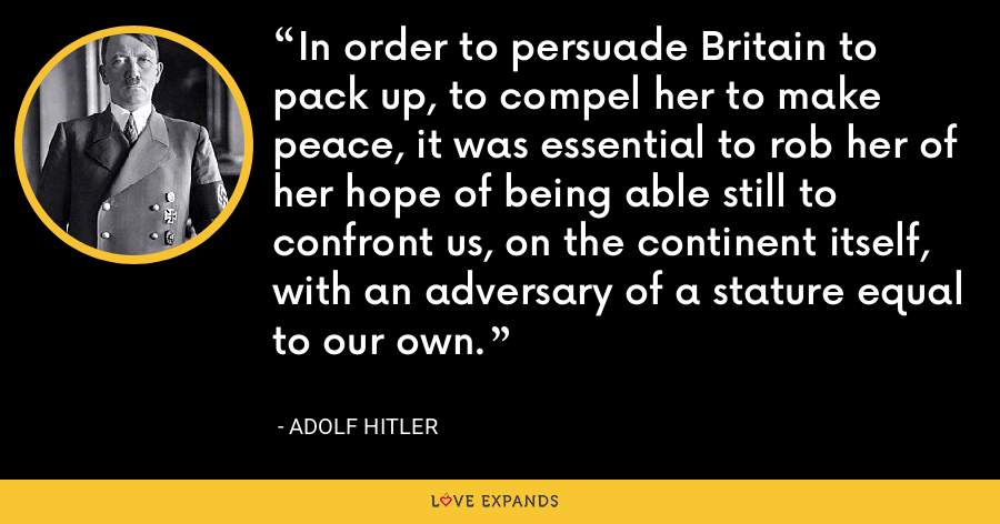 In order to persuade Britain to pack up, to compel her to make peace, it was essential to rob her of her hope of being able still to confront us, on the continent itself, with an adversary of a stature equal to our own. - Adolf Hitler
