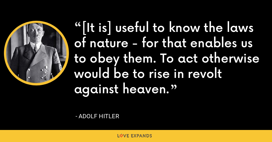 [It is] useful to know the laws of nature - for that enables us to obey them. To act otherwise would be to rise in revolt against heaven. - Adolf Hitler