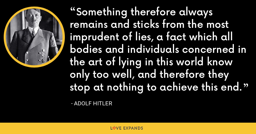 Something therefore always remains and sticks from the most imprudent of lies, a fact which all bodies and individuals concerned in the art of lying in this world know only too well, and therefore they stop at nothing to achieve this end. - Adolf Hitler