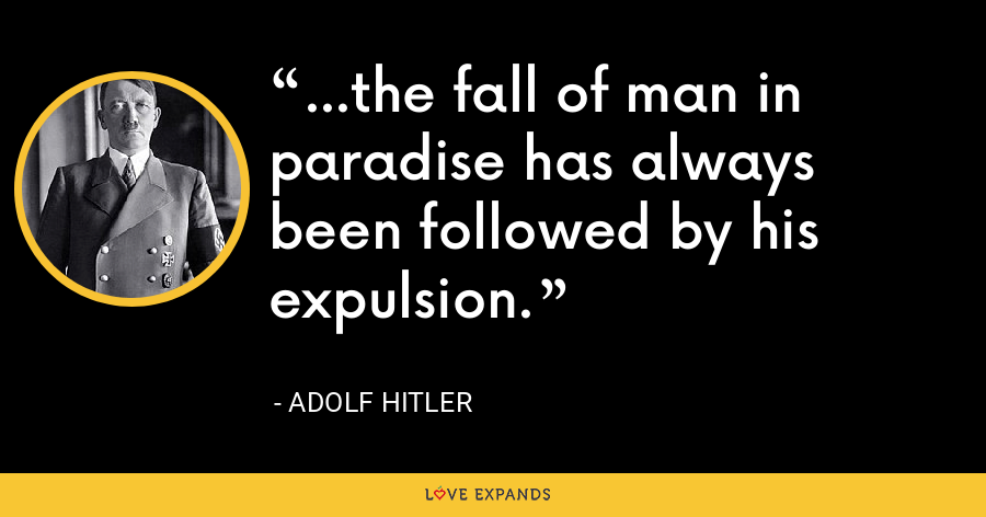 ...the fall of man in paradise has always been followed by his expulsion. - Adolf Hitler