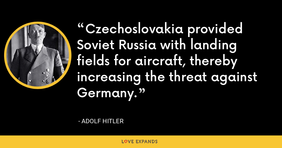 Czechoslovakia provided Soviet Russia with landing fields for aircraft, thereby increasing the threat against Germany. - Adolf Hitler
