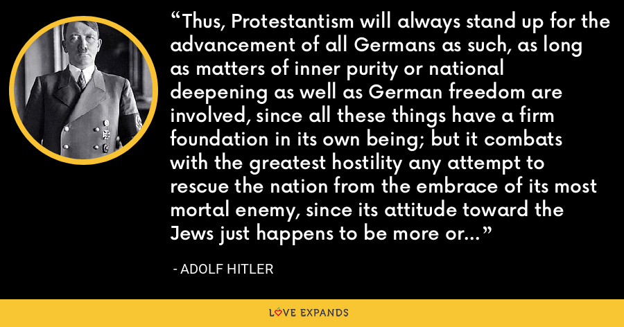 Thus, Protestantism will always stand up for the advancement of all Germans as such, as long as matters of inner purity or national deepening as well as German freedom are involved, since all these things have a firm foundation in its own being; but it combats with the greatest hostility any attempt to rescue the nation from the embrace of its most mortal enemy, since its attitude toward the Jews just happens to be more or less dogmatically established. - Adolf Hitler