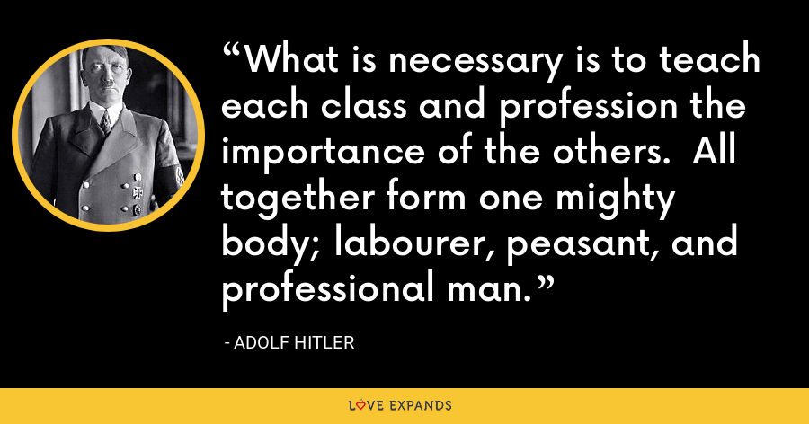 What is necessary is to teach each class and profession the importance of the others. All together form one mighty body; labourer, peasant, and professional man. - Adolf Hitler
