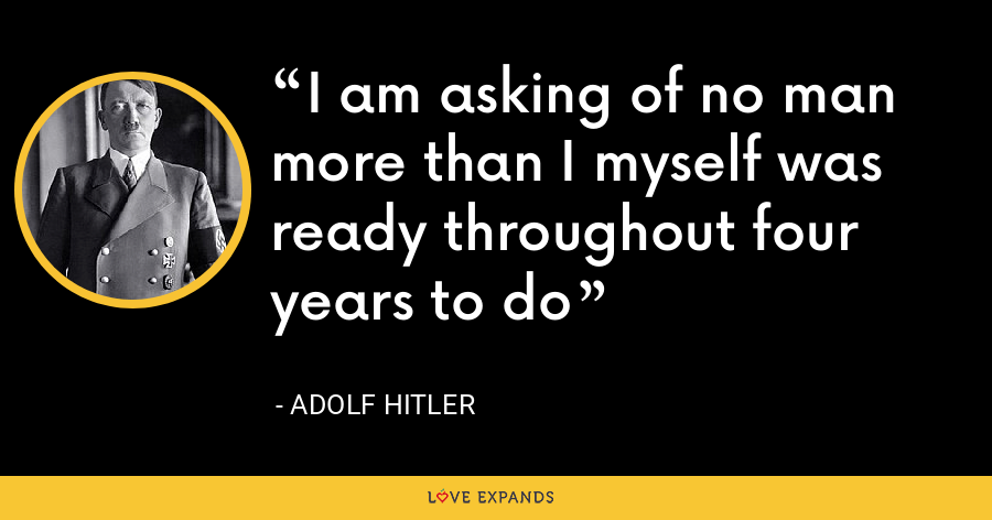 I am asking of no man more than I myself was ready throughout four years to do - Adolf Hitler