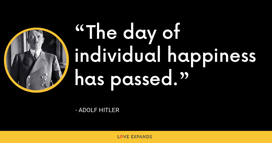 The day of individual happiness has passed. - Adolf Hitler